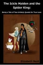 The Icicle Maiden and the Spider King: Being a Tale of Two Unlikely Quests for True Love ebook by Elizabeth Bent