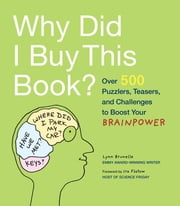 Why Did I Buy This Book? - Over 500 Puzzlers, Teasers, and Challenges to Boost Your Brainpower ebook by Lynn Brunelle,Ira Flatow