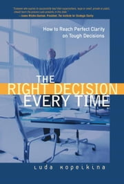 Right Decision Every Time, The: How to Reach Perfect Clarity on Tough Decisions ebook by Kopeikina, Luda