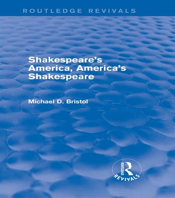 Shakespeare's America, America's Shakespeare (Routledge Revivals) ebook by Michael D. Bristol