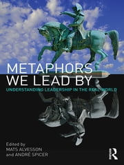 Metaphors We Lead By - Understanding Leadership in the Real World ebook by Mats Alvesson,André Spicer
