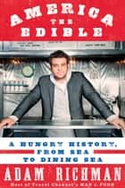 America the Edible - A Hungry History, from Sea to Dining Sea ebook by Adam Richman