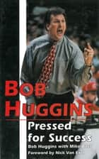 Bob Huggins: Pressed for Success ebook by Bob Huggins