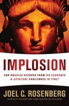 IMPLOSION: Can America Recover from Its Economic and Spiritual Challenges in Time? - Can America Recover from Its Economic and Spiritual Challenges in Time? eBook by Joel C. Rosenberg