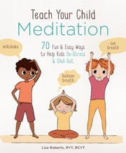 Teach Your Child Meditation - 70 Fun & Easy Ways to Help Kids De-Stress and Chill Out ebook by Lisa Roberts