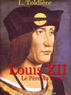 Louis XII - Le père du peuple ebook by L. TODIERE