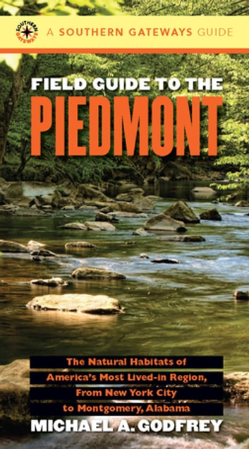 Field Guide to the Piedmont - The Natural Habitats of America's Most Lived-in Region, From New York City to Montgomery, Alabama ebook by Michael A. Godfrey