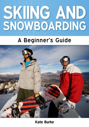 Skiing and Snowboarding: A Beginner's Guide ebook by Kate Burke