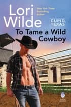 To Tame a Wild Cowboy - Cupid, Texas ebook by Lori Wilde