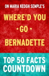 Where'd You Go, Bernadette: Top 50 Facts ebook by TK Parker