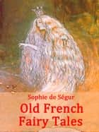 Old French Fairy Tales - (illustrated) ebook by Comtesse Sophie de Ségur
