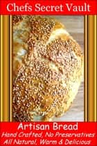 Artisan Bread, Hand Crafted, No Preservatives, All Natural, Its Delicious ebook by Chefs Secret Vault