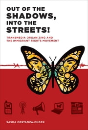 Out of the Shadows, Into the Streets! - Transmedia Organizing and the Immigrant Rights Movement ebook by Sasha Costanza-Chock,Manuel Castells