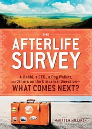 The Afterlife Survey: A Rabbi, a CEO, a Dog Walker, and Others on the Universal Question—What Comes Next? ebook by Maureen Milliken