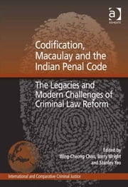 Codification, Macaulay and the Indian Penal Code - The Legacies and Modern Challenges of Criminal Law Reform ebook by Professor Barry Wright,Professor Stanley Yeo,Dr Wing-Cheong Chan,Professor Mark Findlay,Professor Ralph Henham