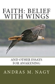 Faith Belief with Wings: and Other Essays for Awakening ebook by Andras M. Nagy