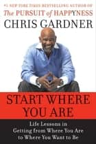 Start Where You Are - Life Lessons in Getting from Where You Are to Where You Want to Be ebook by Chris Gardner, Mim E Rivas