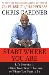 Start Where You Are - Life Lessons in Getting from Where You Are to Where You Want to Be ebook by Chris Gardner,Mim E. Rivas