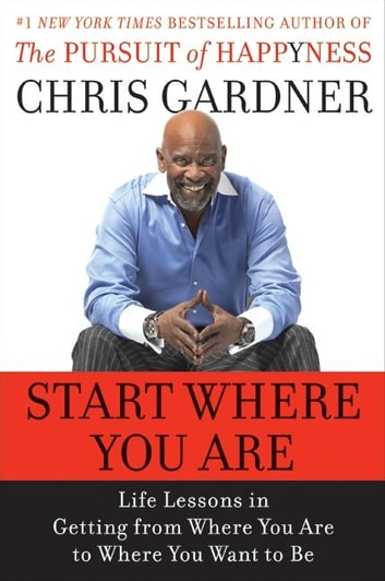 Start Where You Are - Life Lessons in Getting from Where You Are to Where You Want to Be ebook by Chris Gardner,Mim E Rivas