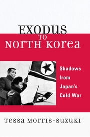 Exodus to North Korea - Shadows from Japan's Cold War ebook by Tessa Morris-Suzuki, Australian National University