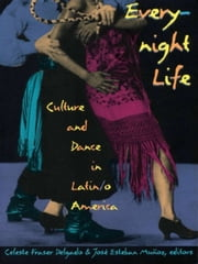 Everynight Life - Culture and Dance in Latin/o America ebook by Celeste Fraser Delgado, José   Esteban Muñoz