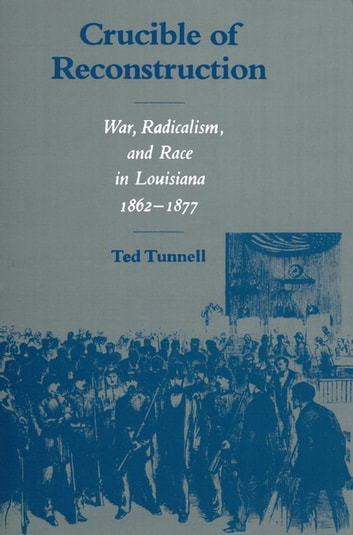 Crucible of Reconstruction - War, Radicalism, and Race in Louisiana, 1862--1877 ebook by Ted Tunnell