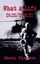 What A Life: How the Vietnam War Affected One Marine eBook von Randy Kington