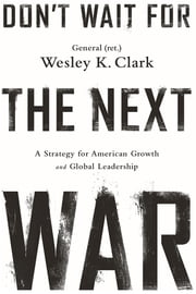 Don't Wait for the Next War - A Strategy for American Growth and Global Leadership ebook by Wesley K. Clark