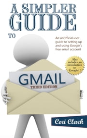 A Simpler Guide to Gmail - An unofficial user guide to setting up and using your free Google email account ebook by Ceri Clark