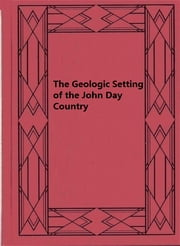 The Geologic Setting of the John Day Country - Grant County, Oregon ebook by Thomas Prence Thayer