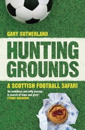 Hunting Grounds - A Scottish Football Safari ebook by Gary Sutherland