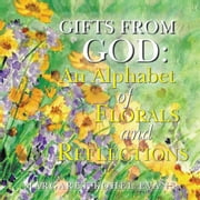Gifts from God: - An Alphabet of Florals and Reflections ebook by Margaret Kohel Evans