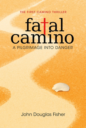 Fatal Camino - A Pilgrimage into Danger - The First Camino Thriller ebook by John Douglas Fisher