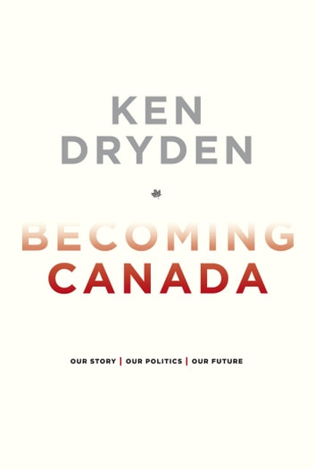 Becoming Canada - Our Story, Our Politics, Our Future ebook by Ken Dryden