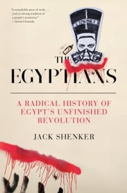 The Egyptians - A Radical History of Egypt's Unfinished Revolution ebook by Jack Shenker