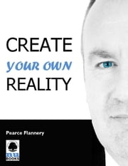 Create Your Own Reality ebook by Pearce Flannery