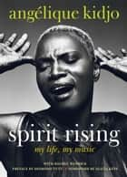 Spirit Rising - My Life, My Music ebook by Angelique Kidjo, Rachel Wenrick
