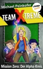 TEAM X-TREME - Mission Zero: Der Alpha-Kreis ebook by Michael Peinkofer