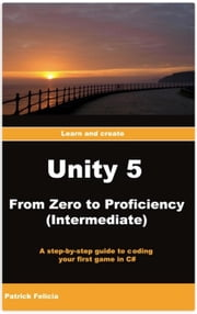 Unity 5 From Zero to Proficiency (Intermediate): A step-by-step guide to coding your first game in C# with Unity - Unity 5 from Zero to Proficiency, #3 ebook by Patrick Felicia
