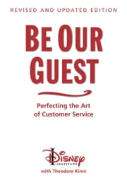 Be Our Guest: Revised and Updated Edition: Perfecting the Art of Customer Service - Perfecting the Art of Customer Service ebook by The Disney Institute, Theodore Kinni