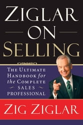 Ziglar on Selling - The Ultimate Handbook for the Complete Sales Professional ebook by Zig Ziglar