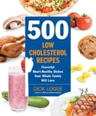 500 Low-Cholesterol Recipes - Flavorful Heart-Healthy Dishes Your Whole Family Will Love ebook by Dick Logue