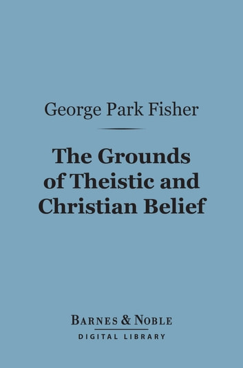The Grounds of Theistic and Christian Belief (Barnes & Noble Digital Library) ebook by George Park Fisher