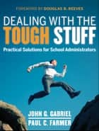Dealing with the Tough Stuff - Practical Solutions for School Administrators ebook by John Gabriel, Paul Farmer