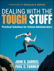 Dealing with the Tough Stuff - Practical Solutions for School Administrators ebook by John Gabriel,Paul Farmer