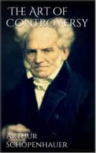 The Art of Controversy ebook by Arthur Schopenhauer