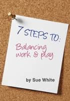 7 STEPS TO: Balancing work and play ebook by Sue White