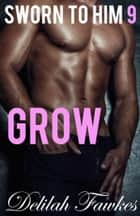 Sworn to Him, Part 9: Grow ebook by Delilah Fawkes