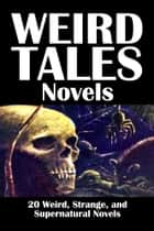 Weird Tales Novels: 20 Weird, Strange, and Supernatural Novels ebook by Various