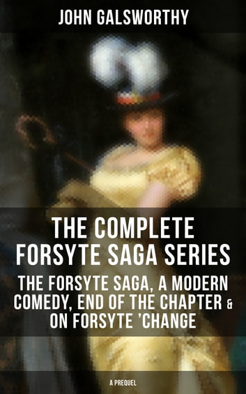 THE COMPLETE FORSYTE SAGA SERIES: The Forsyte Saga, A Modern Comedy, End of the Chapter & On Forsyte 'Change (A Prequel) - Complete Nine Novels eBook by John Galsworthy
